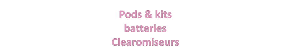 Pods - Kits - Batteries - Clearomiseurs